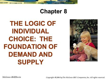 McGraw-Hill/Irwin Copyright  2006 by The McGraw-Hill Companies, Inc. All rights reserved. THE LOGIC OF INDIVIDUAL CHOICE: THE FOUNDATION OF DEMAND AND.