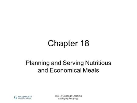 ©2012 Cengage Learning. All Rights Reserved. Chapter 18 Planning and Serving Nutritious and Economical Meals.