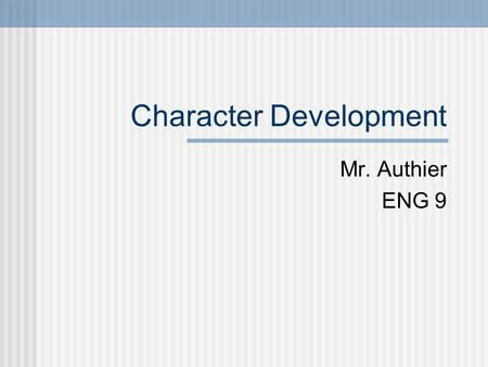 Character Development Mr. Authier ENG 9. Why is this important? Authors tell their stories through characters. We feel connections to characters (love,