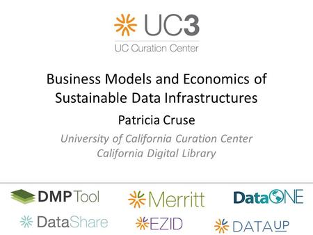 Business Models and Economics of Sustainable Data Infrastructures Patricia Cruse University of California Curation Center California Digital Library.