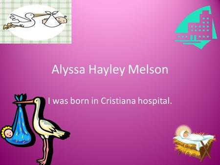 Alyssa Hayley Melson I was born in Cristiana hospital.