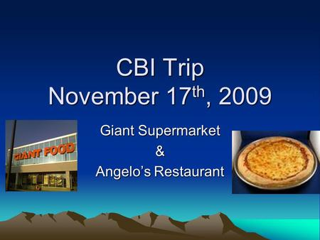CBI Trip November 17 th, 2009 Giant Supermarket & Angelo's Restaurant.