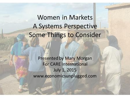Women in Markets A Systems Perspective Some Things to Consider Presented by Mary Morgan For CARE International July 1, 2015 www.economicsunplugged.com.