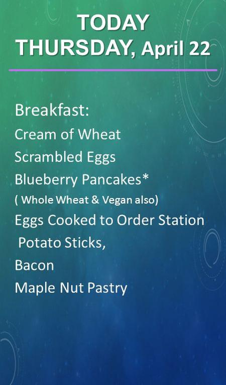 Breakfast: Cream of Wheat Scrambled Eggs Blueberry Pancakes* ( Whole Wheat & Vegan also) Eggs Cooked to Order Station Potato Sticks, Bacon Maple Nut Pastry.
