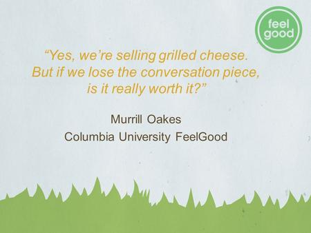 """Yes, we're selling grilled cheese. But if we lose the conversation piece, is it really worth it?"" Murrill Oakes Columbia University FeelGood."