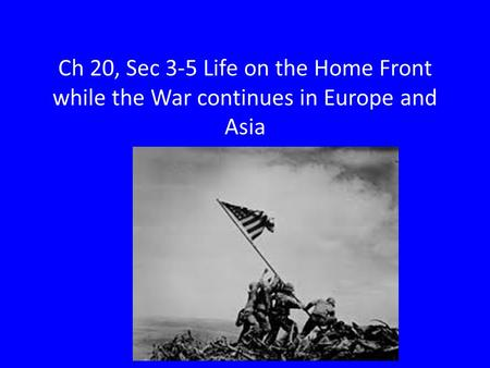 Ch 20, Sec 3-5 Life on the Home Front while the War continues in Europe and Asia.