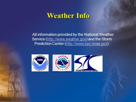 Weather Info –All information provided by the National Weather Service (http://www.weather.gov) and the Storm Prediction Center (http://www.spc.noaa.gov).http://www.weather.govhttp://www.spc.noaa.gov.