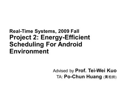 Real-Time Systems, 2009 Fall Project 2: Energy-Efficient Scheduling For Android Environment Advised by Prof. Tei-Wei Kuo TA: Po-Chun Huang ( 黃柏鈞 )