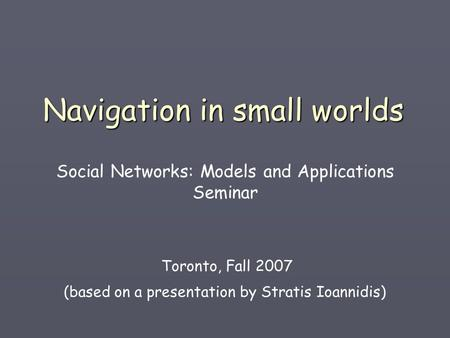 Navigation in small worlds Social Networks: Models and Applications Seminar Toronto, Fall 2007 (based on a presentation by Stratis Ioannidis)