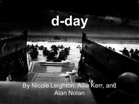 D-day By Nicole Leighton, Ailie Kerr, and Alan Nolan.