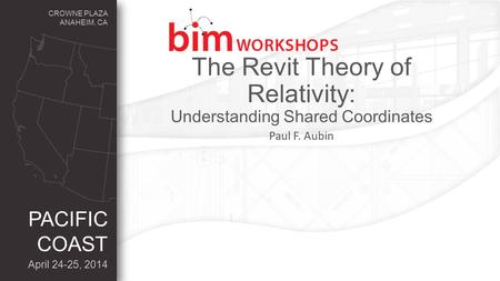 CROWNE PLAZA ANAHEIM, CA April 24-25, 2014 PACIFIC COAST The Revit Theory of Relativity: Understanding Shared Coordinates Paul F. Aubin.
