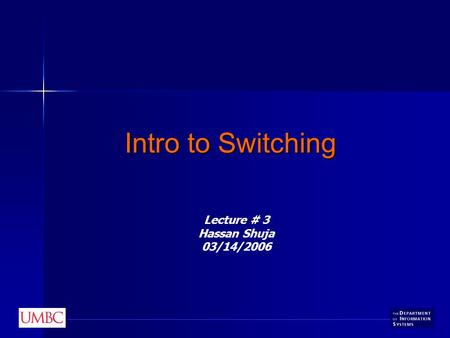 Intro to Switching Lecture # 3 Hassan Shuja 03/14/2006.