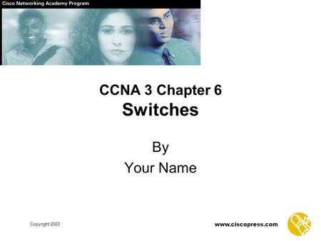 Www.ciscopress.com Copyright 2003 CCNA 3 Chapter 6 Switches By Your Name.