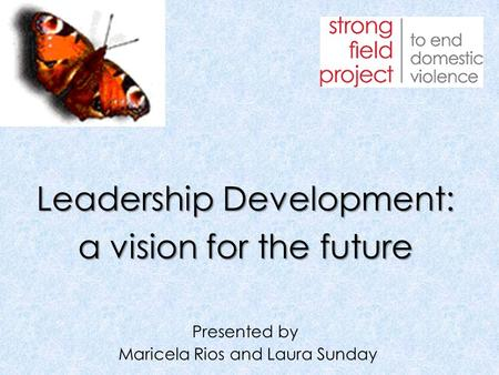 Leadership Development: a vision for the future Presented by Maricela Rios and Laura Sunday.