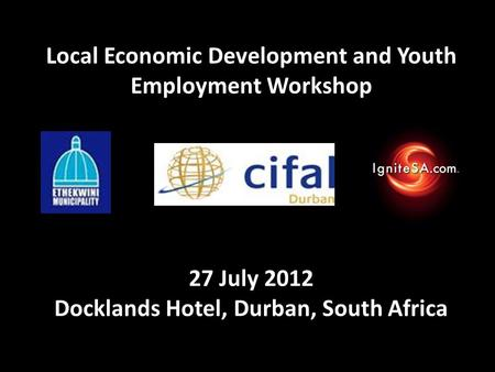Local Economic Development and Youth Employment Workshop 27 July 2012 Docklands Hotel, Durban, South Africa.