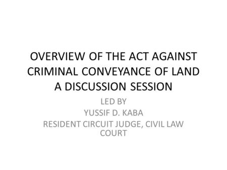 OVERVIEW OF THE ACT AGAINST CRIMINAL CONVEYANCE OF LAND A DISCUSSION SESSION LED BY YUSSIF D. KABA RESIDENT CIRCUIT JUDGE, CIVIL LAW COURT.