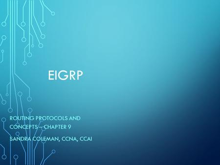 EIGRP ROUTING PROTOCOLS AND CONCEPTS – CHAPTER 9 SANDRA COLEMAN, CCNA, CCAI.