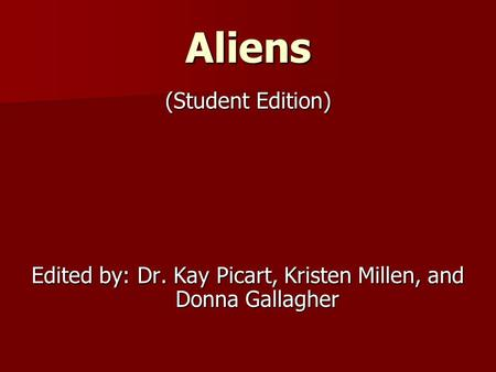 Aliens (Student Edition) Edited by: Dr. Kay Picart, Kristen Millen, and Donna Gallagher.