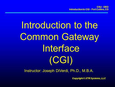CSU - DEO Introduction to CGI - Fort Collins, CO Copyright © XTR Systems, LLC Introduction to the Common Gateway Interface (CGI) Instructor: Joseph DiVerdi,