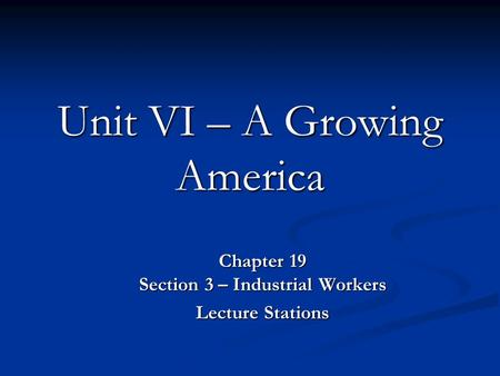 Unit VI – A Growing America Chapter 19 Section 3 – Industrial Workers Lecture Stations.