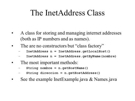 "The InetAddress Class A class for storing and managing internet addresses (both as IP numbers and as names). The are no constructors but ""class factory"""