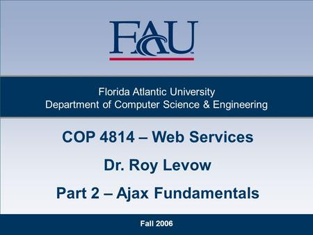Fall 2006 Florida Atlantic University Department of Computer Science & Engineering COP 4814 – Web Services Dr. Roy Levow Part 2 – Ajax Fundamentals.