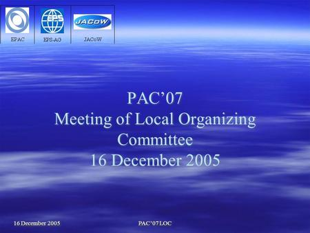 16 December 2005 PAC'07 LOC PAC'07 Meeting of Local Organizing Committee 16 December 2005.
