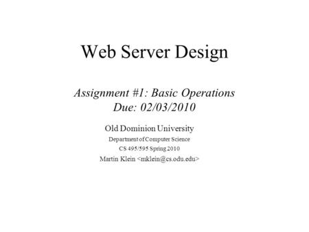 Web Server Design Assignment #1: Basic Operations Due: 02/03/2010 Old Dominion University Department of Computer Science CS 495/595 Spring 2010 Martin.
