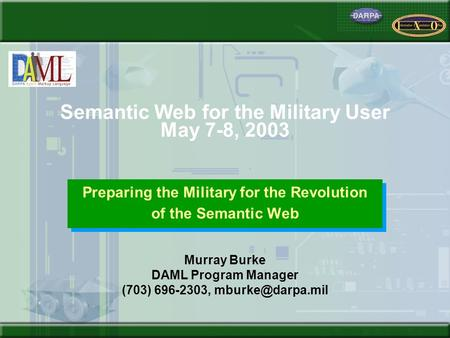 Semantic Web for the Military User May 7-8, 2003 Preparing the Military for the Revolution of the Semantic Web Preparing the Military for the Revolution.