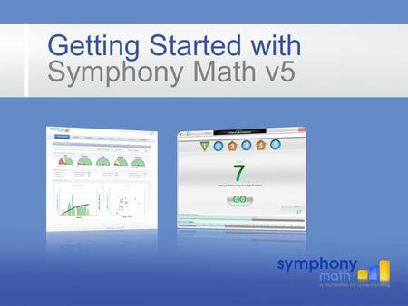 Getting Started with Symphony Math v5. Using Symphony Math Teachers use a Web browser to login, view reports and create student accounts. Students use.