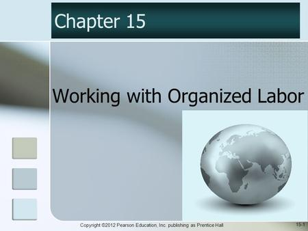 Copyright ©2012 Pearson Education, Inc. publishing as Prentice Hall Working with Organized Labor Chapter 15 15-1.