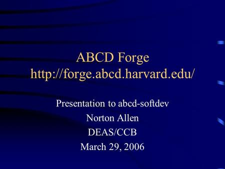 ABCD Forge  Presentation to abcd-softdev Norton Allen DEAS/CCB March 29, 2006.