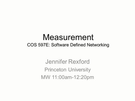 Jennifer Rexford Princeton University MW 11:00am-12:20pm Measurement COS 597E: Software Defined Networking.