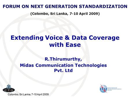 Colombo, Sri Lanka, 7-10 April 2009 Extending Voice & Data Coverage with Ease R.Thirumurthy, Midas Communication Technologies Pvt. Ltd FORUM ON NEXT GENERATION.