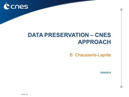 WGISS - 40 30/09/2015 DATA PRESERVATION – CNES APPROACH B. Chausserie-Laprée.