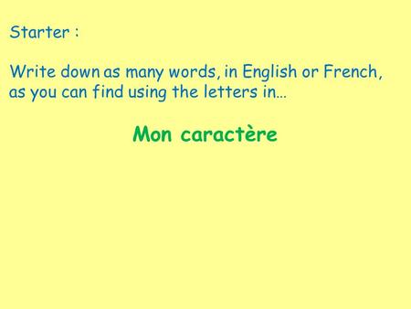 Starter : Write down as many words, in English or French, as you can find using the letters in… Mon caractère.