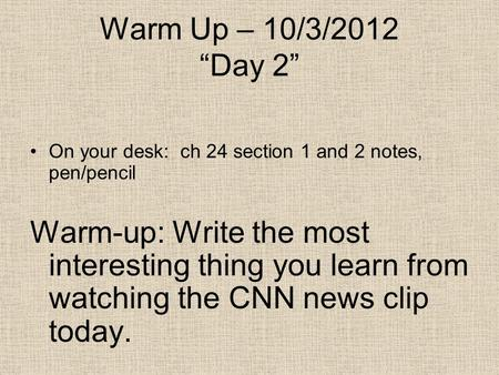 "Warm Up – 10/3/2012 ""Day 2"" On your desk: ch 24 section 1 and 2 notes, pen/pencil Warm-up: Write the most interesting thing you learn from watching the."