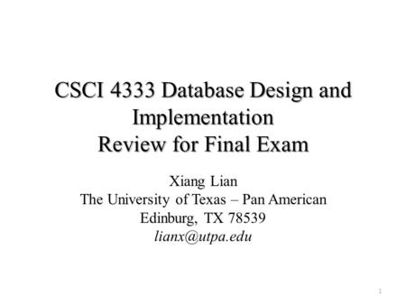 CSCI 4333 Database Design and Implementation Review for Final Exam Xiang Lian The University of Texas – Pan American Edinburg, TX 78539