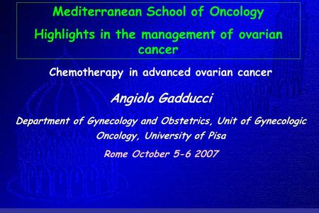 Chemotherapy in advanced ovarian cancer Angiolo Gadducci Department of Gynecology and Obstetrics, Unit of Gynecologic Oncology, University of Pisa Rome.