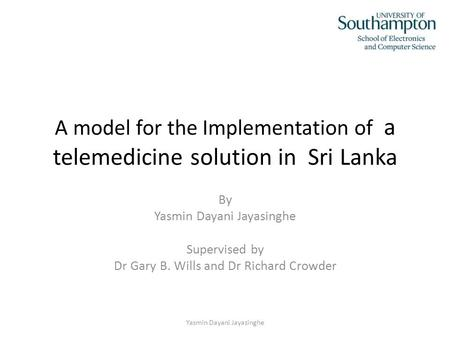 A model for the Implementation of a telemedicine solution in Sri Lanka By Yasmin Dayani Jayasinghe Supervised by Dr Gary B. Wills and Dr Richard Crowder.