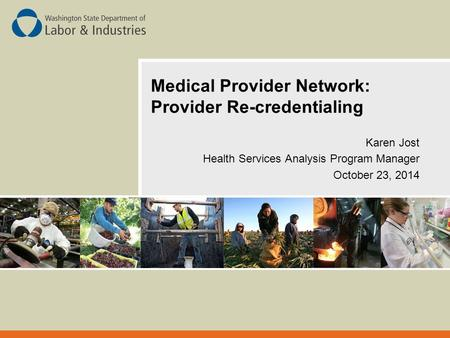 Medical Provider Network: Provider Re-credentialing Karen Jost Health Services Analysis Program Manager October 23, 2014.