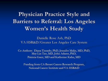 Physician Practice Style and Barriers to Referral: Los Angeles Women's Health Study Danielle Rose Ash, PhD VA HSR&D/Greater Los Angeles Care System Co-Authors: