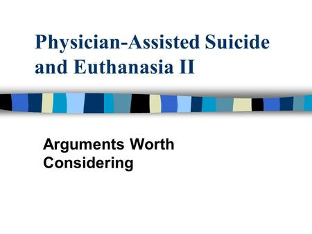 Physician-Assisted Suicide and Euthanasia II Arguments Worth Considering.