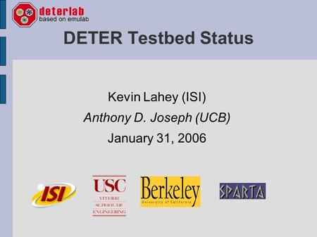 DETER Testbed Status Kevin Lahey (ISI) Anthony D. Joseph (UCB) January 31, 2006.