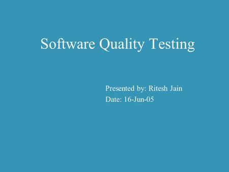 Presented by: Ritesh Jain Date: 16-Jun-05 Software Quality Testing.