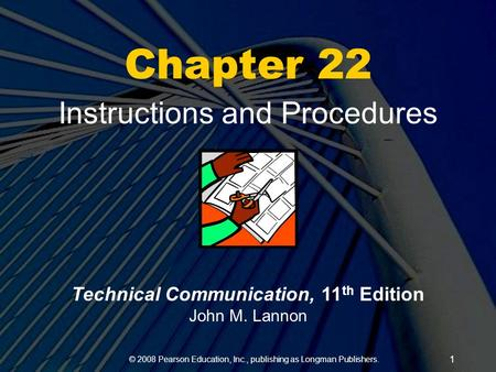 © 2008 Pearson Education, Inc., publishing as Longman Publishers. 1 Chapter 22 Instructions and Procedures Technical Communication, 11 th Edition John.