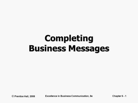 © Prentice Hall, 2008 Excellence in Business Communication, 8eChapter 6 - 1 Completing Business Messages.