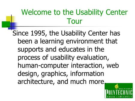 Welcome to the Usability Center Tour Since 1995, the Usability Center has been a learning environment that supports and educates in the process of usability.
