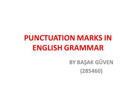 PUNCTUATION MARKS IN ENGLISH GRAMMAR BY BAŞAK GÜVEN (285460)