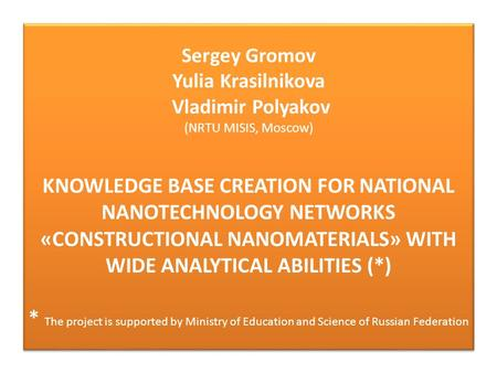 Sergey Gromov Yulia Krasilnikova Vladimir Polyakov (NRTU MISIS, Moscow) KNOWLEDGE BASE CREATION FOR NATIONAL NANOTECHNOLOGY NETWORKS «CONSTRUCTIONAL NANOMATERIALS»